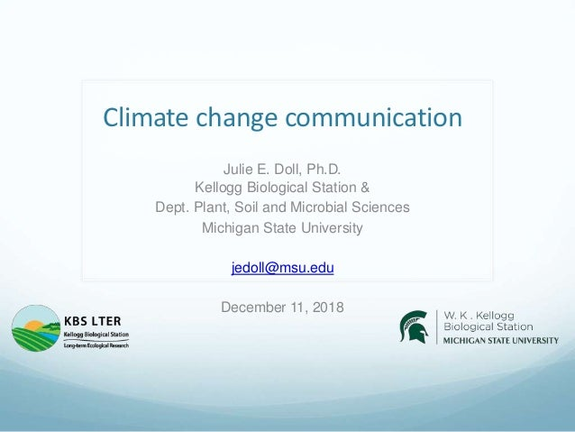 Climate change communication Julie E. Doll, Ph.D. Kellogg Biological Station & Dept. Plant, Soil and Microbial Sciences Mi...
