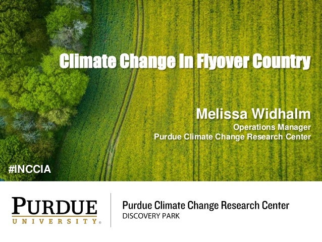 Climate Change In Flyover Country Melissa Widhalm Operations Manager Purdue Climate Change Research Center #INCCIA