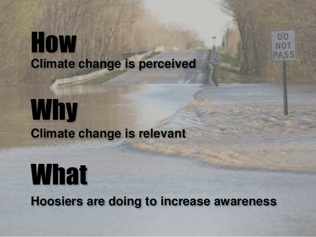 Why How What Climate change is relevant Climate change is perceived Hoosiers are doing to increase awareness