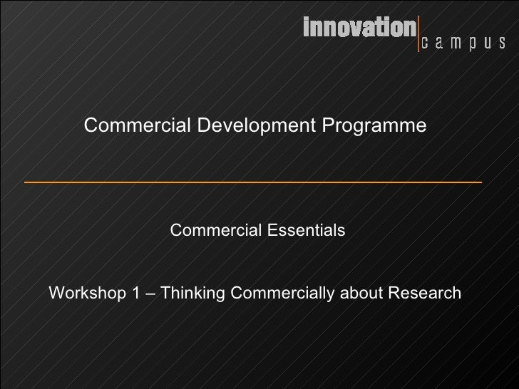 Commercial Development Programme Commercial Essentials Workshop 1 – Thinking Commercially about Research