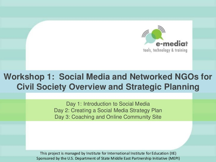 Workshop 1:  Social Media and Networked NGOs for Civil Society Overview and Strategic Planning<br />Day 1: Introduction to...