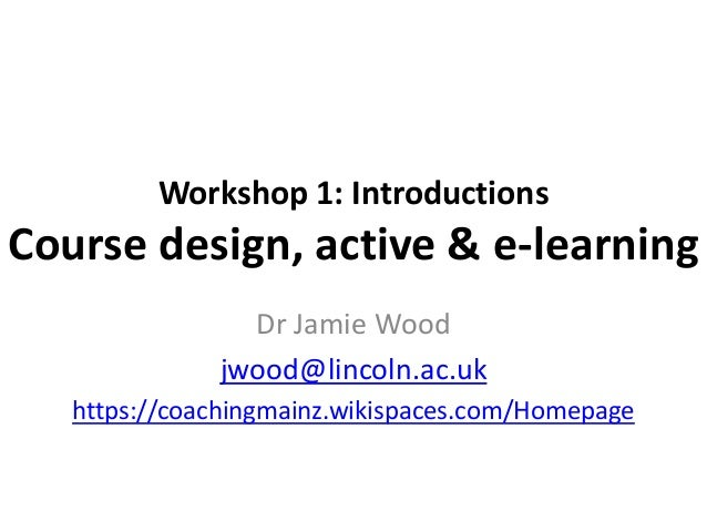 Workshop 1: Introductions  Course design, active & e-learning Dr Jamie Wood jwood@lincoln.ac.uk https://coachingmainz.wiki...