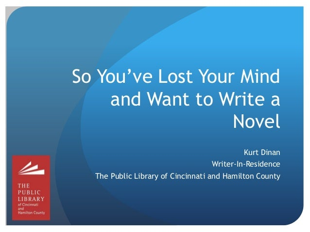 So You've Lost Your Mind and Want to Write a Novel Kurt Dinan Writer-In-Residence The Public Library of Cincinnati and Ham...