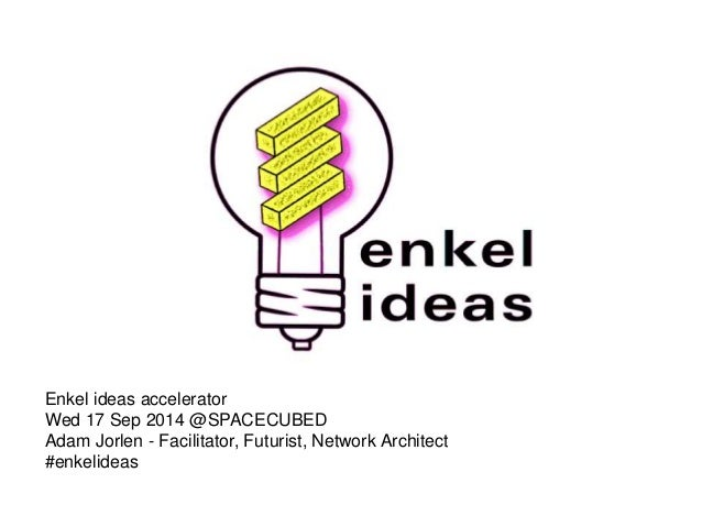 Enkel ideas accelerator  Wed 17 Sep 2014 @SPACECUBED  Adam Jorlen - Facilitator, Futurist, Network Architect  #enkelideas