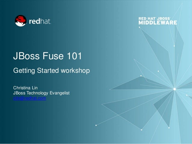 JBoss Fuse 101 Getting Started workshop Christina Lin JBoss Technology Evangelist clin@redhat.com