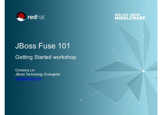 JBoss Fuse 101 Getting Started workshop Christina Lin JBoss Technology Evangelist clin@redhat.com