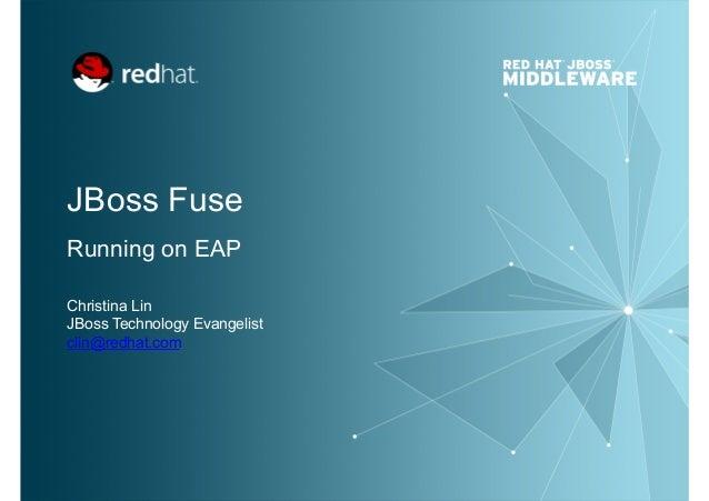 JBoss Fuse Running on EAP Christina Lin JBoss Technology Evangelist clin@redhat.com
