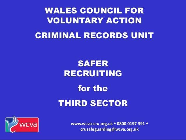 WALES COUNCIL FOR VOLUNTARY ACTION CRIMINAL RECORDS UNIT www.wcva-cru.org.uk  0800 0197 391  crusafeguarding@wcva.org.uk...