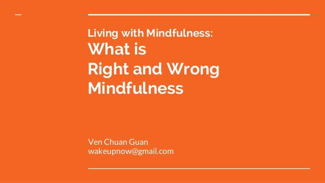 Living with Mindfulness: What is Right and Wrong Mindfulness Ven Chuan Guan wakeupnow@gmail.com
