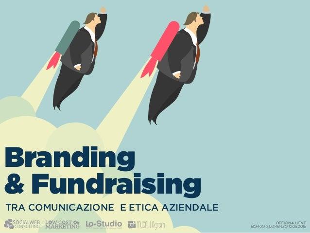 OFFICINA LIEVE BORGO S.LORENZO 12.05.2015 TRA COMUNICAZIONE E ETICA AZIENDALE Branding & Fundraising