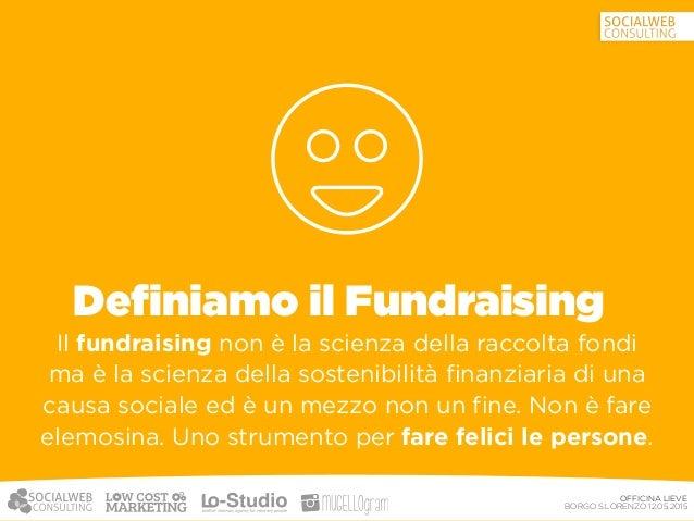 OFFICINA LIEVE BORGO S.LORENZO 12.05.2015 Cosa non è il fundraising Non è una tassa, né elemosina le persone ragionano co...