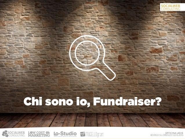 OFFICINA LIEVE BORGO S.LORENZO 12.05.2015 Come fare Fundraising? Un buon progetto e sopratutto chiaro Tutta l'organizzazi...