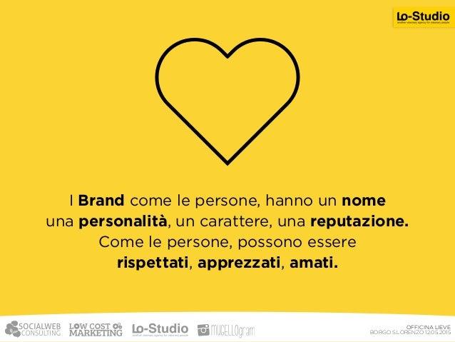 OFFICINA LIEVE BORGO S.LORENZO 12.05.2015 Qual è la base di questa coerenza? I tuoi valori. Le persone amano il tuo Brand...