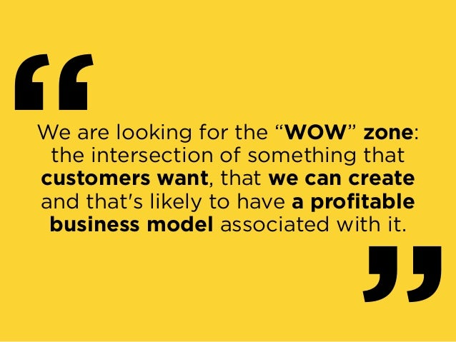 """We are looking for the """"WOW"""" zone: the intersection of something that customers want, that we can create and that's lik..."""