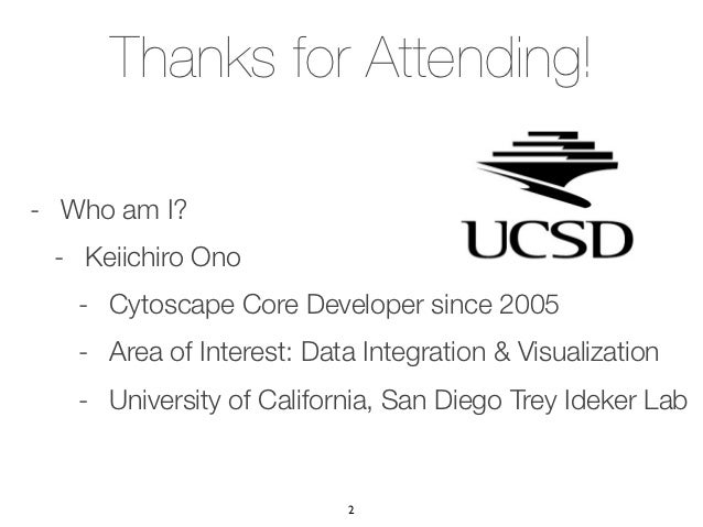 Thanks for Attending!- Who am I? - Keiichiro Ono   - Cytoscape Core Developer since 2005   - Area of Interest: Data Integr...