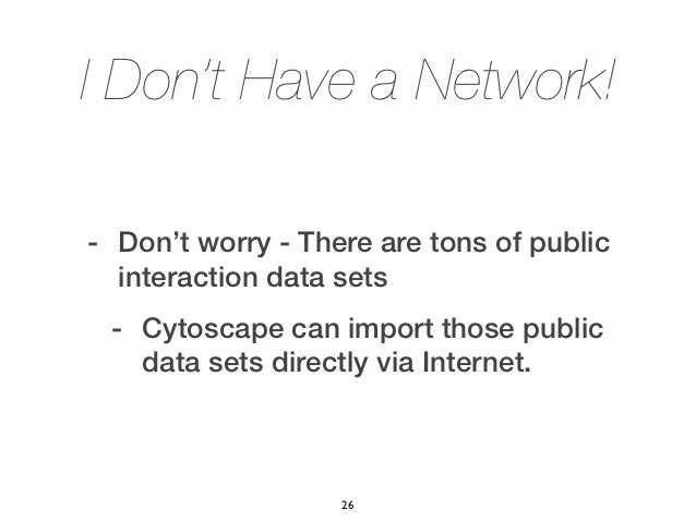I Don't Have a Network!- Don't worry - There are tons of public  interaction data sets - Cytoscape can import those public...