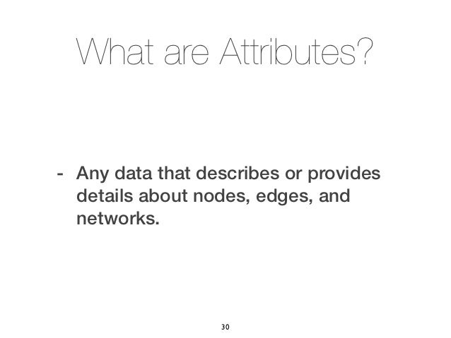 What are Attributes?- Any data that describes or provides  details about nodes, edges, and  networks.                  30