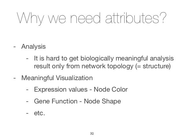 Why we need attributes?- Analysis    - It is hard to get biologically meaningful analysis      result only from network to...