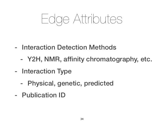 Edge Attributes- Interaction Detection Methods - Y2H, NMR, affinity chromatography, etc.- Interaction Type - Physical, gene...