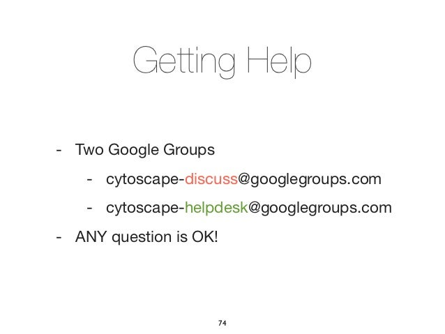Getting Help- Two Google Groups   - cytoscape-discuss@googlegroups.com   - cytoscape-helpdesk@googlegroups.com- ANY questi...