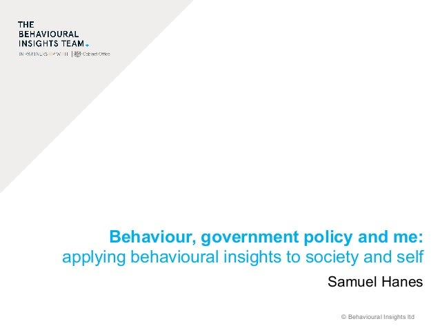 © Behavioural Insights ltd Behaviour, government policy and me: applying behavioural insights to society and self Samuel H...