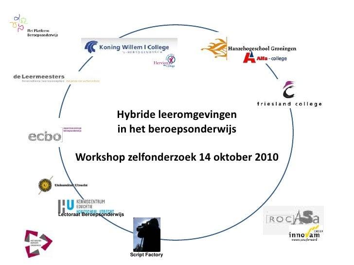 Hybride leeromgevingen in het beroepsonderwijs<br />Workshop zelfonderzoek 14 oktober 2010<br />Lectoraat Beroepsonderwijs...