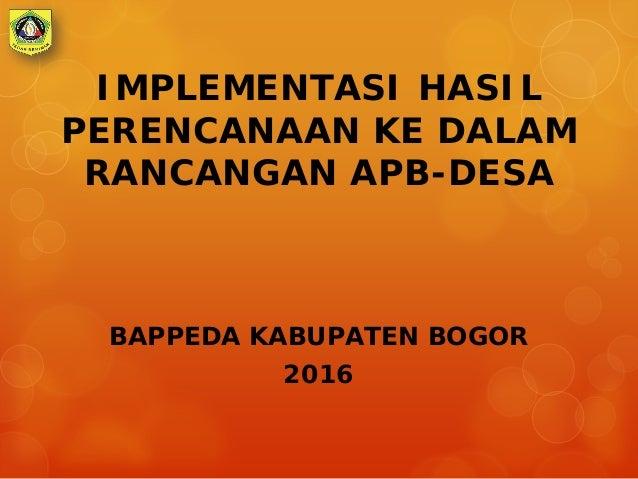 IMPLEMENTASI HASIL PERENCANAAN KE DALAM RANCANGAN APB-DESA BAPPEDA KABUPATEN BOGOR 2016