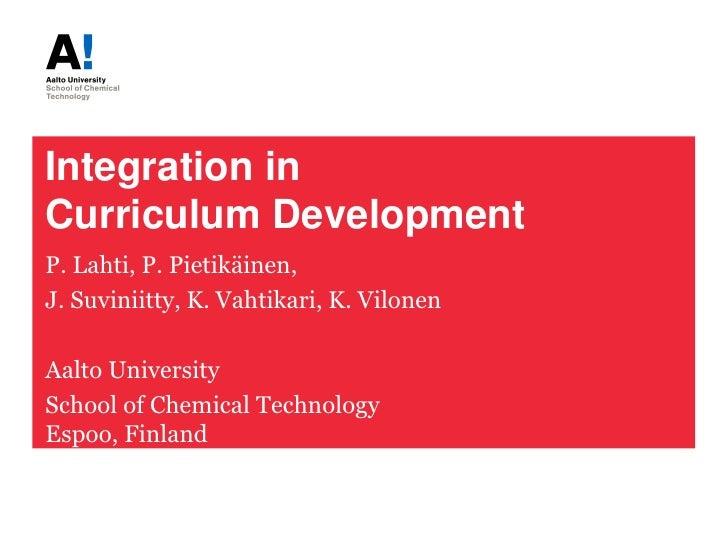 Integration inCurriculum DevelopmentP. Lahti, P. Pietikäinen,J. Suviniitty, K. Vahtikari, K. VilonenAalto UniversitySchool...