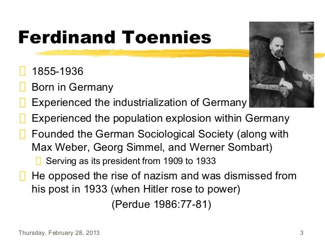 ferdinand tonnies Ferdinand tönnies german: ˈtœniːs 26 july 1855, near oldenswort, eiderstedt, north frisia, schleswig – 9 april 1936, kiel, germany was a german sociologist and philosopher he was a major.