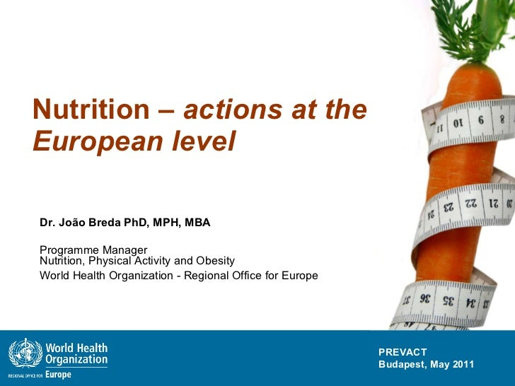 Nutrition –  actions at the European level Dr. João Breda PhD, MPH, MBA Programme Manager  Nutrition, Physical Activity an...
