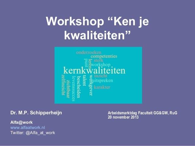 "Workshop ""Ken je kwaliteiten""  Dr. M.P. Schipperheijn Alfa@work www.alfaatwork.nl Twitter: @Alfa_at_work  Arbeidsmarktdag ..."