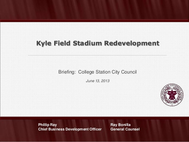 Briefing: College Station City CouncilJune 13, 2013Kyle Field Stadium RedevelopmentRay BonillaGeneral CounselPhillip RayCh...