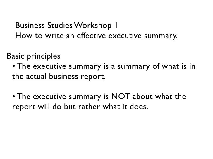 Business Studies Workshop 1  How to write an effective executive summary.Basic principles • The executive summary is a sum...