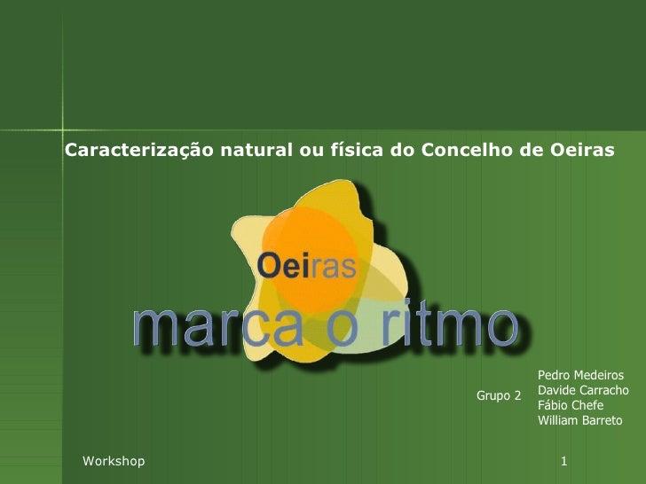 Caracterização natural ou física do Concelho de Oeiras Workshop  1 Pedro Medeiros Davide Carracho Fábio Chefe William Barr...