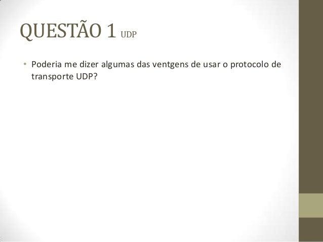 QUESTÃO 1 UDP• Poderia me dizer algumas das ventgens de usar o protocolo detransporte UDP?