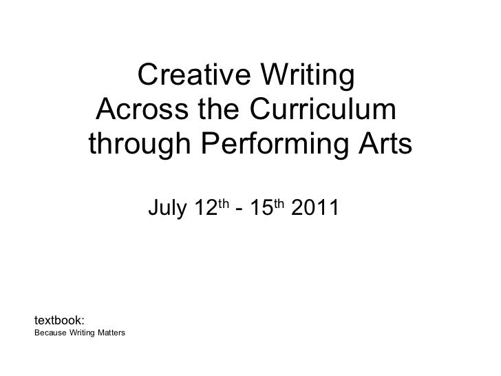 Creative Writing  Across the Curriculum  through Performing Arts July 12 th  - 15 th  2011 textbook:  Because Writing Matt...