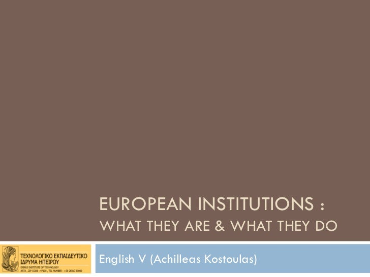 EUROPEAN INSTITUTIONS :WHAT THEY ARE & WHAT THEY DOEnglish V (Achilleas Kostoulas)