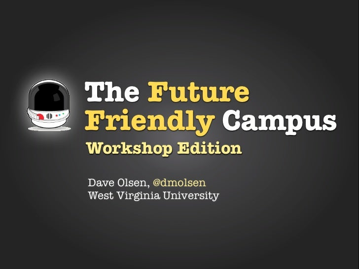 The FutureFriendly CampusWorkshop EditionDave Olsen, @dmolsenWest Virginia University