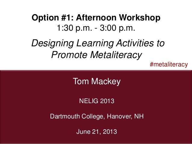 1Tom Mackey#metaliteracyNELIG 2013Dartmouth College, Hanover, NHJune 21, 2013Option #1: Afternoon Workshop1:30 p.m. - 3:00...