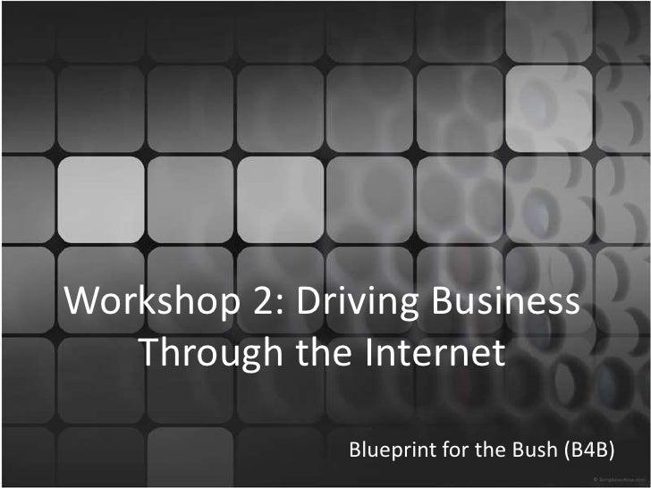 Workshop 2: Driving Business Through the Internet<br />Blueprint for the Bush (B4B)<br />