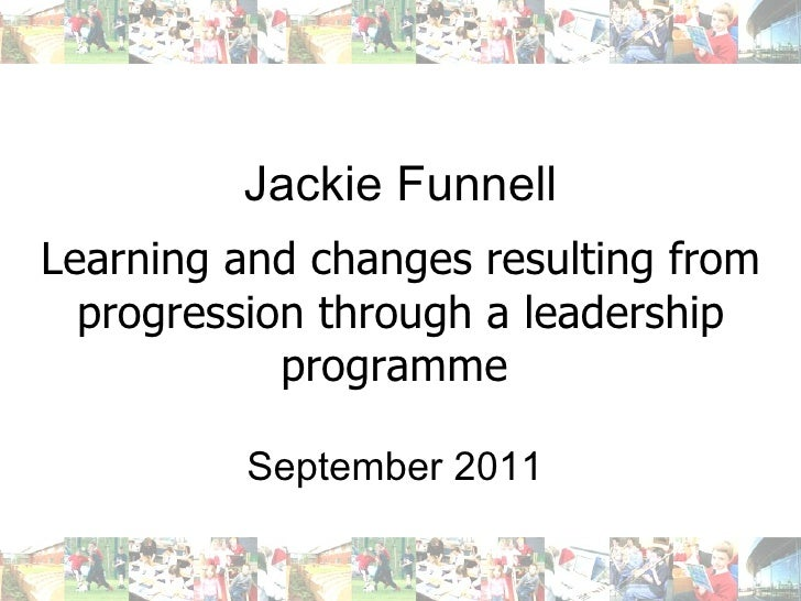Jackie Funnell Learning and changes resulting from progression through a leadership programme   September 2011