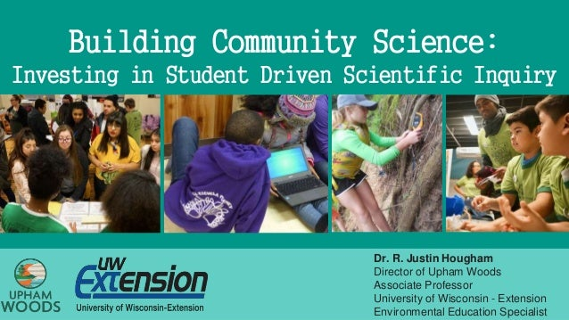 Building Community Science: Investing in Student Driven Scientific Inquiry Dr. R. Justin Hougham Director of Upham Woods A...