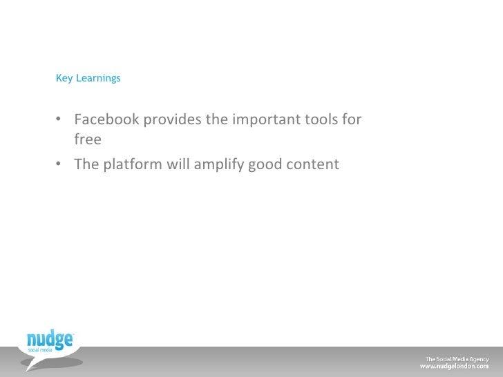Key Learnings <ul><li>Facebook provides the important tools for free </li></ul><ul><li>The platform will amplify good cont...
