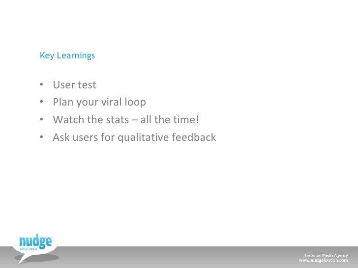 Key Learnings <ul><li>User test </li></ul><ul><li>Plan your viral loop </li></ul><ul><li>Watch the stats – all the time! <...