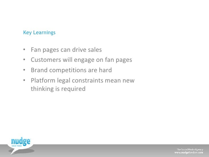 Key Learnings <ul><li>Fan pages can drive sales </li></ul><ul><li>Customers will engage on fan pages </li></ul><ul><li>Bra...