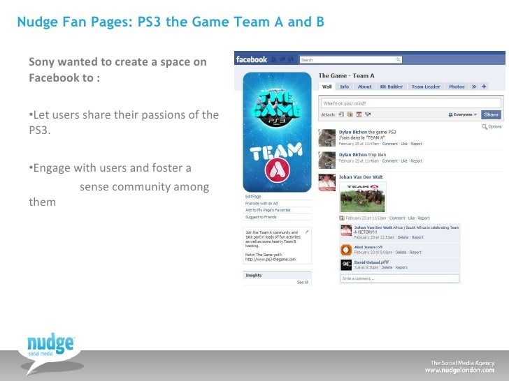 Nudge Fan Pages: PS3 the Game Team A and B <ul><li>Sony wanted to create a space on Facebook to : </li></ul><ul><li>Let us...