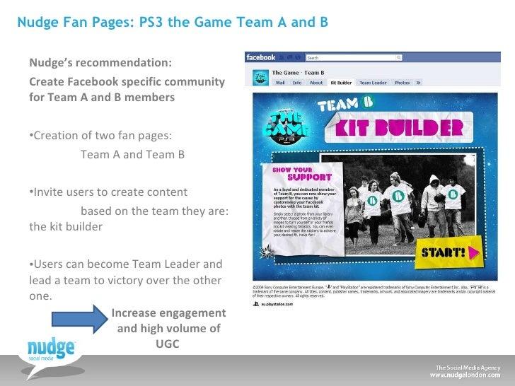 Nudge Fan Pages: PS3 the Game Team A and B <ul><li>Nudge's recommendation:  </li></ul><ul><li>Create Facebook specific com...