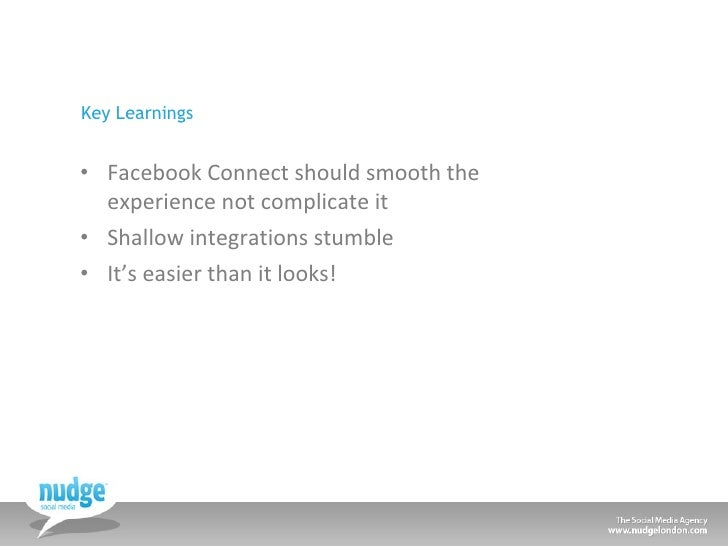 Key Learnings <ul><li>Facebook Connect should smooth the experience not complicate it </li></ul><ul><li>Shallow integratio...
