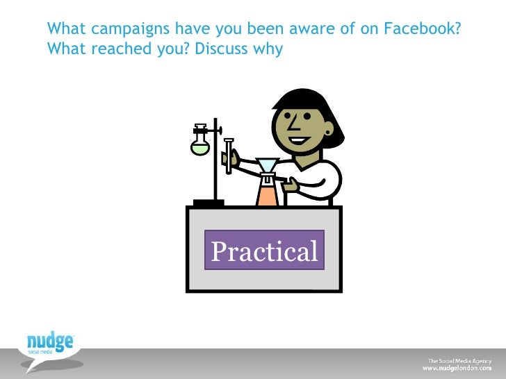 Practical What campaigns have you been aware of on Facebook? What reached you? Discuss why