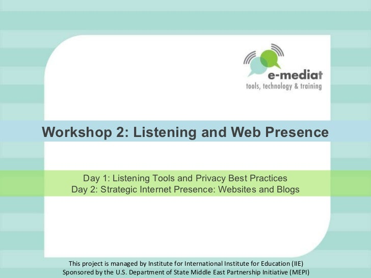 Workshop 2: Listening and Web Presence Day 1: Listening Tools and Privacy Best Practices Day 2: Strategic Internet Presenc...